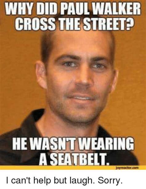 Walker Meme - why did paul walker cross the street hewasntwearing a seatbelt i can t help but laugh sorry