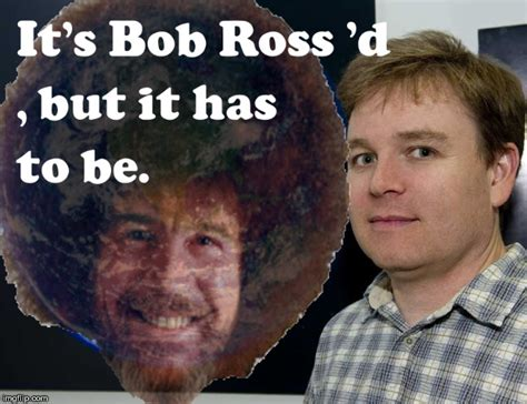 It's Bob Ross'd, But, But It Has To Be