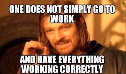 Not Working Meme - meme creator one does not simply go to work and have everything working correctly meme