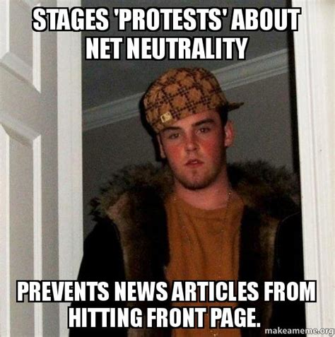 Scumbag Steve Meme Generator - stages protests about net neutrality prevents news articles from hitting front page scumbag