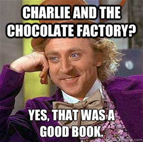 Charlie And The Chocolate Factory Memes - charlie and the chocolate factory yes that was a good book condescending wonka quickmeme