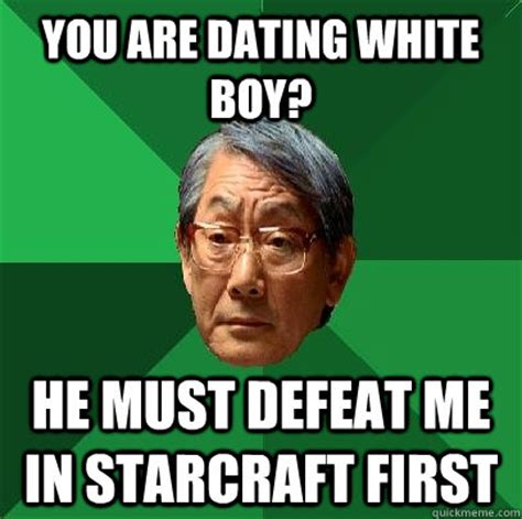 White Boy Meme - you are dating white boy he must defeat me in starcraft first high expectations asian father