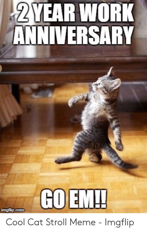 Work anniversary meme business cat meme cat memes funny memes jokes 9gag funny funny captions friday the 13th memes funny friday. 2 YEAR WORK ANNIVERSARY GO EM!! Imgflipcom Cool Cat Stroll ...