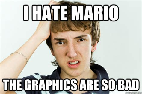 Teenager Meme - i hate mario the graphics are so bad spoiled teenager quickmeme