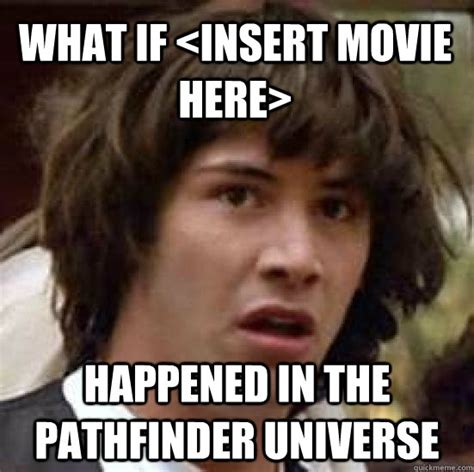 Pathfinder Memes - what if happened in the pathfinder universe conspiracy keanu quickmeme
