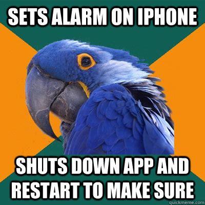 Iphone Alarm Meme - sets alarm on iphone shuts down app and restart to make sure paranoid parrot quickmeme