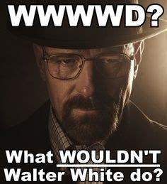 Walter White Memes - what would walter white do meme breaking bad cool and funny stuff pinterest what would