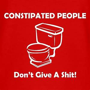 Constipated People Don't Give a Shit T Shirt By CharGrilled