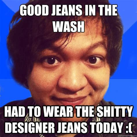 Jeans Meme - good jeans in the wash had to wear the shitty designer jeans today david hoang problems