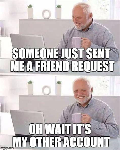 Friend Request Meme - a quot friend quot request imgflip