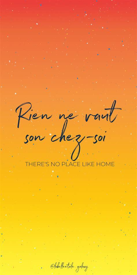 Rien ne vaut son chez-soi There's no place like home ...