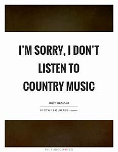 I'm sorry, I don't listen to country music | Picture Quotes