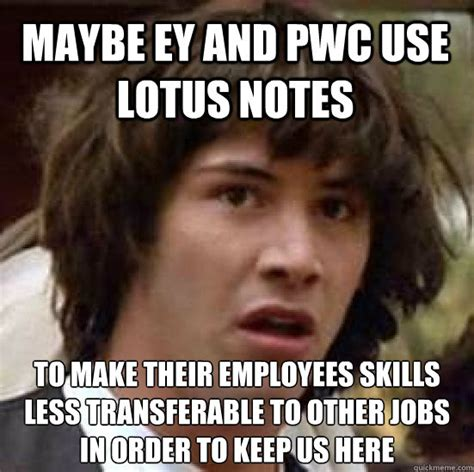 Notes Meme - maybe ey and pwc use lotus notes to make their employees skills less transferable to other jobs