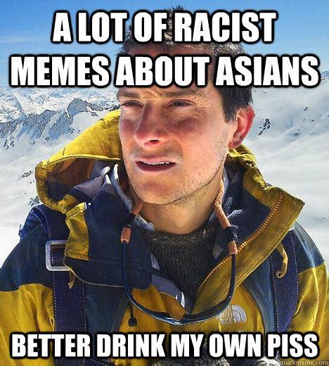 Racist Asian Memes - a lot of racist memes about asians better drink my own piss bear grylls quickmeme