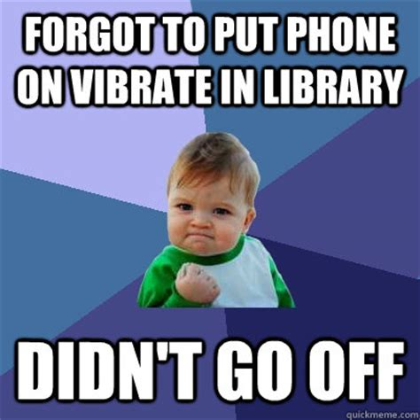 Forgot Phone Meme - forgot to put phone on vibrate in library didn t go off success kid quickmeme