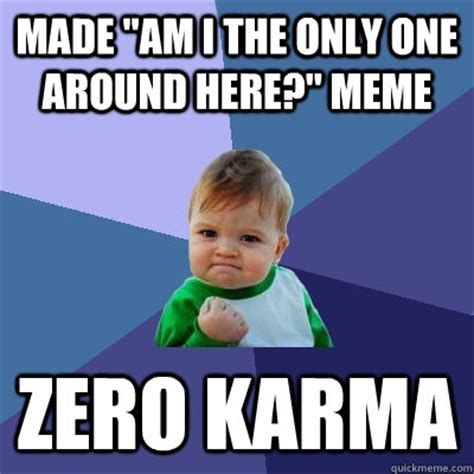 Am I The Only One Here Meme - made quot am i the only one around here quot meme zero karma success kid quickmeme
