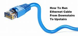 5 Steps To Run Ethernet Cable From Downstairs To Upstairs