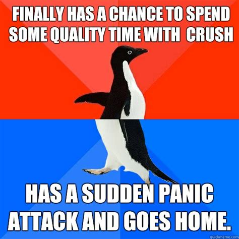 Panic Attack Meme - finally has a chance to spend some quality time with crush has a sudden panic attack and goes