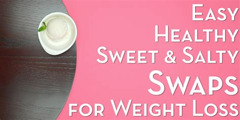 4 Sweet And Salty Food Swaps For Losing Weight The