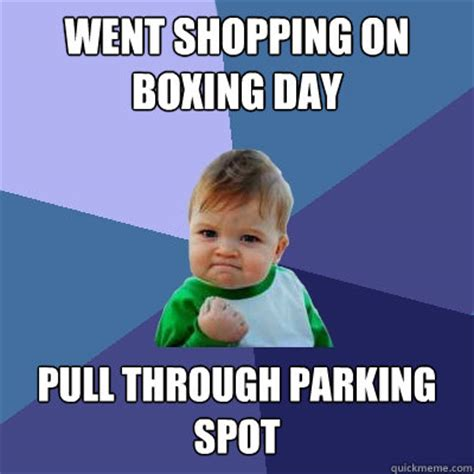 Boxing Day Meme - went shopping on boxing day pull through parking spot