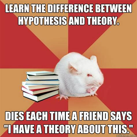 Meme Hypothesis - learn the difference between hypothesis and theory dies each time a friend says quot i have a