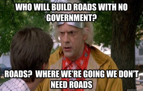 Doc Brown Meme - who will build roads with no government roads where we re going we don t need roads doc