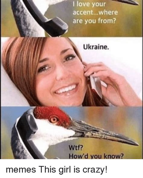 Ukraine Meme - love your accentwhere are you from ukraine how d you know memes this girl is crazy meme on