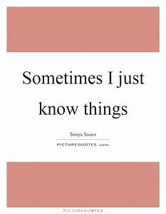 Sometimes I just know things | Picture Quotes