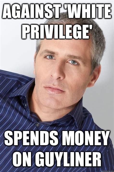 Privilege Meme - against white privilege spends money on guyliner