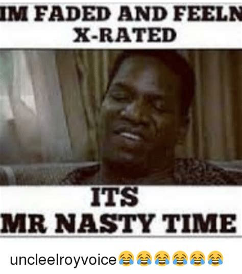 Xrated Memes - im faded and feel n x rated its mr nasty time uncleelroyvoice meme on sizzle