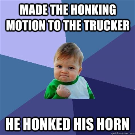 Motion Memes - made the honking motion to the trucker he honked his horn success kid quickmeme