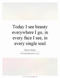 Today, I, See, Beauty, Everywhere, I, Go, In, Every, Face, I, See