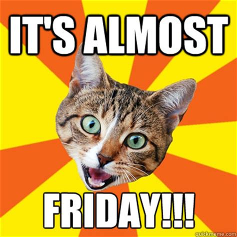 Almost Friday Meme - it s almost friday bad advice cat quickmeme