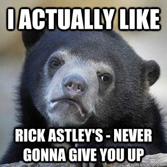 Rick Astley Never Gonna Give You Up Meme - i actually like rick astley s never gonna give you up misc quickmeme
