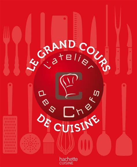 livre de cuisine hachette livre le grand cours de cuisine de l 39 atelier des chefs