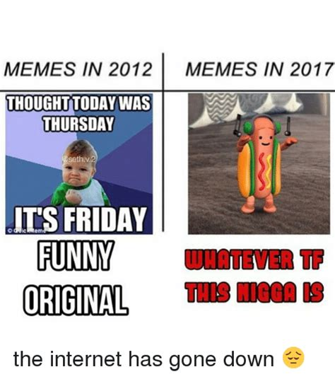 Memes Of 2012 - memes in 2012 memes in 2017 thought today was thursday sethv it s friday wnatever tf this nigga
