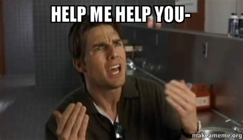 Help Me Help You Meme - help me help you make a meme
