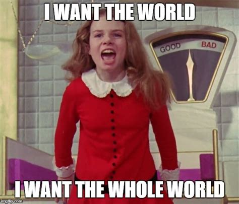 Charlie And The Chocolate Factory Memes - i want the world i want the whole world imgflip