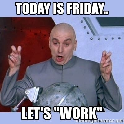 Today Is Friday Meme - today is friday let s quot work quot dr evil meme meme generator
