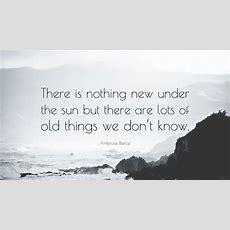 """Ambrose Bierce Quote """"there Is Nothing New Under The Sun But There Are Lots Of Old Things We"""