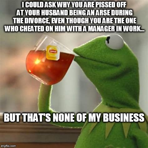 Pissed Off Memes - a girl i know is off work stressed because her husband is being quot an arse quot during the divorce