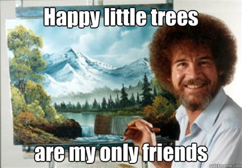 Happy Little Trees Are My Only Friends