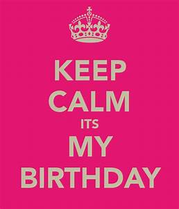 KEEP CALM ITS MY BIRTHDAY   Funny   Pinterest   Calming ...