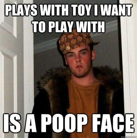 Poop Face Meme - plays with toy i want to play with is a poop face scumbag steve quickmeme