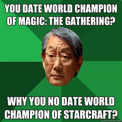 Magic Meme - you date world chion of magic the gathering why you no date world chion of starcraft