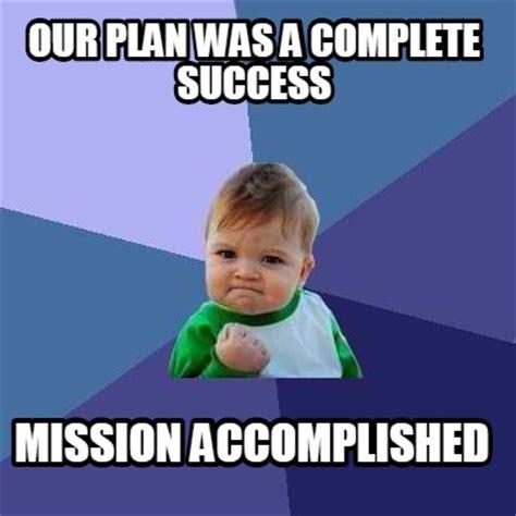 Success Meme Generator - meme creator our plan was a complete success mission accomplished meme generator at