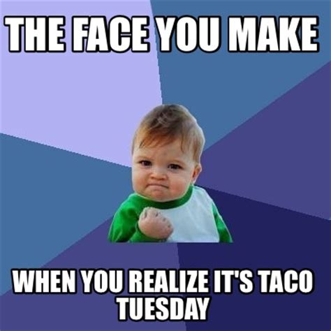 Taco Tuesday Meme - meme creator the face you make when you realize it s taco tuesday