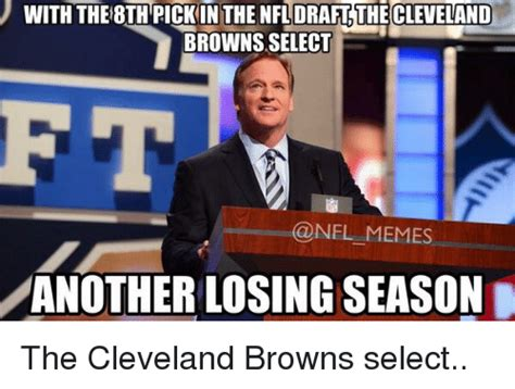 Browns Memes - with the8th pickin the draft thecleveland browns select memes another losing season the