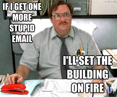 Milton Office Space Meme - if i get one more stupid email i ll set the building on fire milton waddams quickmeme