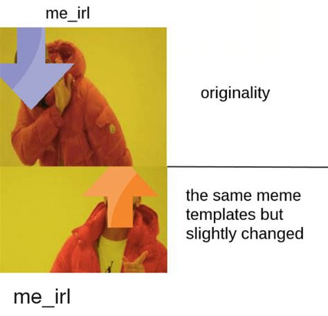 Meme Templates - me irl originality the same meme templates but slightly changed meme on sizzle